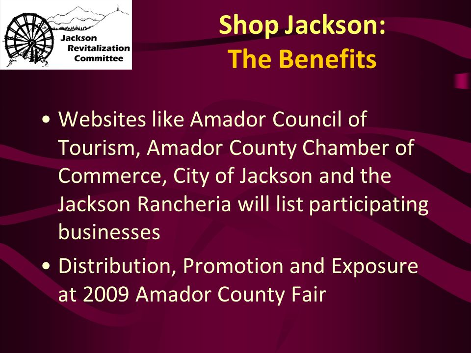 Shop Jackson: The Benefits Websites like Amador Council of Tourism, Amador County Chamber of Commerce, City of Jackson and the Jackson Rancheria will list participating businesses Distribution, Promotion and Exposure at 2009 Amador County Fair