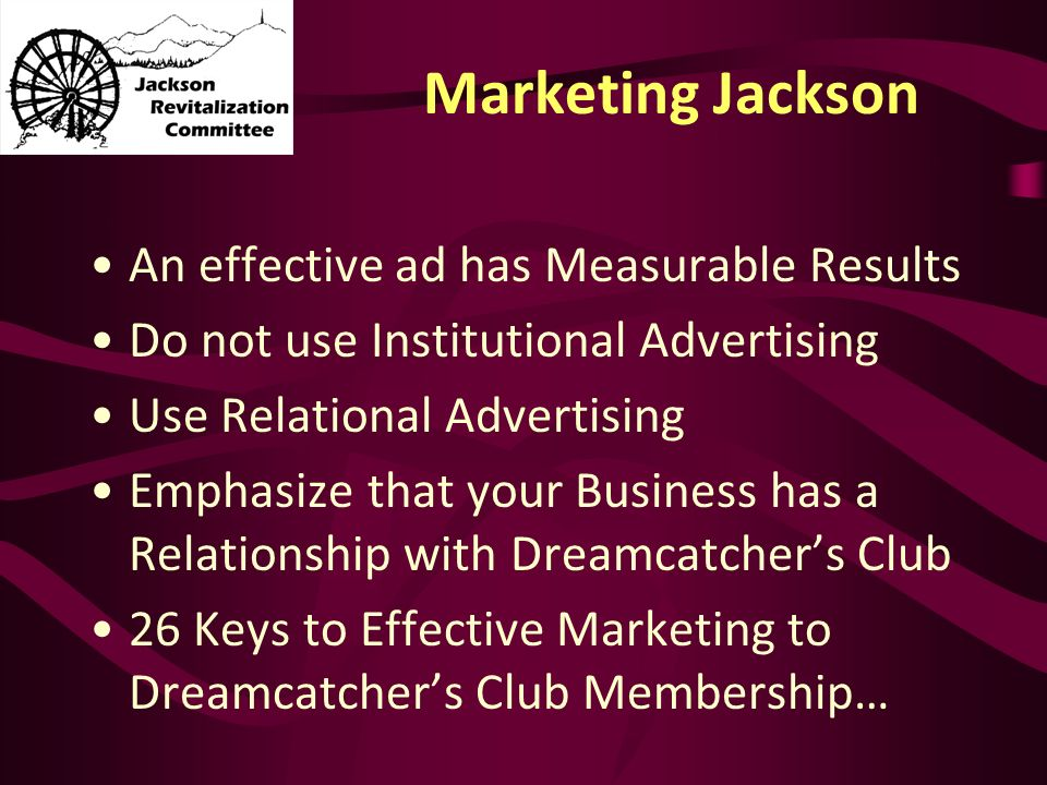 Marketing Jackson An effective ad has Measurable Results Do not use Institutional Advertising Use Relational Advertising Emphasize that your Business has a Relationship with Dreamcatchers Club 26 Keys to Effective Marketing to Dreamcatchers Club Membership…