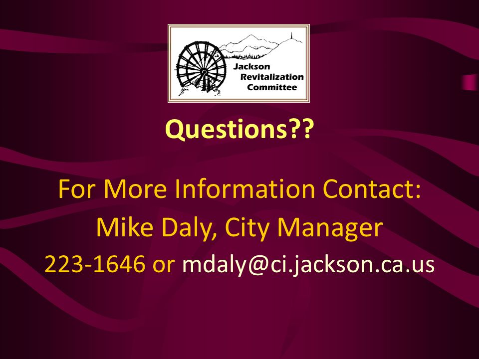 Questions?? For More Information Contact: Mike Daly, City Manager 223-1646 or mdaly@ci.jackson.ca.us