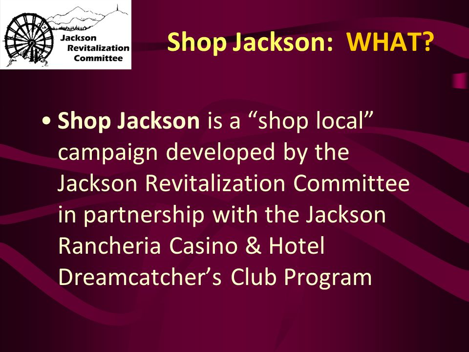 Shop Jackson: WHAT? Shop Jackson is a shop local campaign developed by the Jackson Revitalization Committee in partnership with the Jackson Rancheria