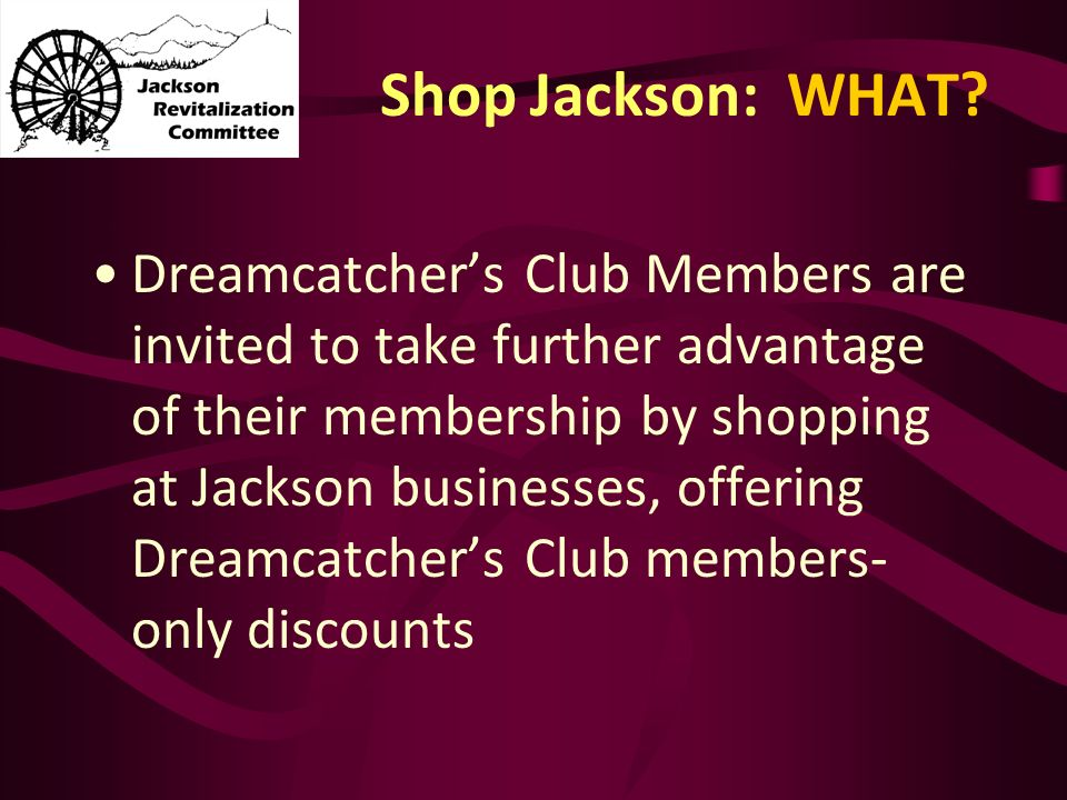 Shop Jackson: WHAT? Dreamcatchers Club Members are invited to take further advantage of their membership by shopping at Jackson businesses, offering D