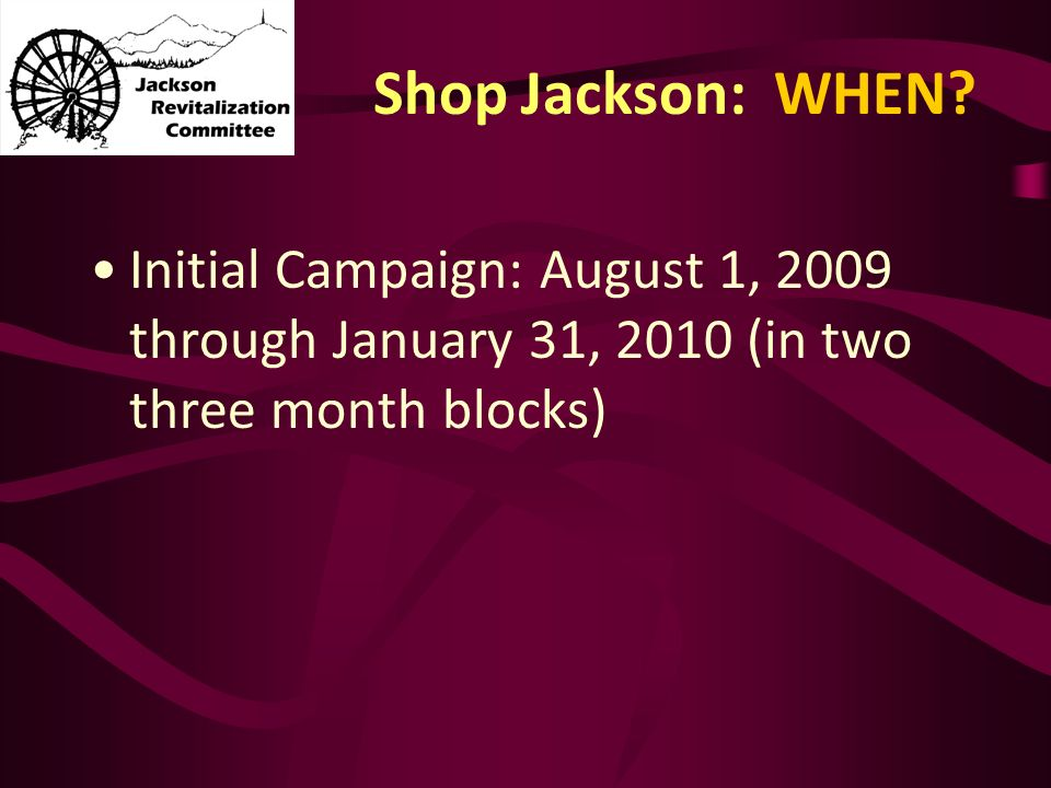 Shop Jackson: WHEN? Initial Campaign: August 1, 2009 through January 31, 2010 (in two three month blocks)