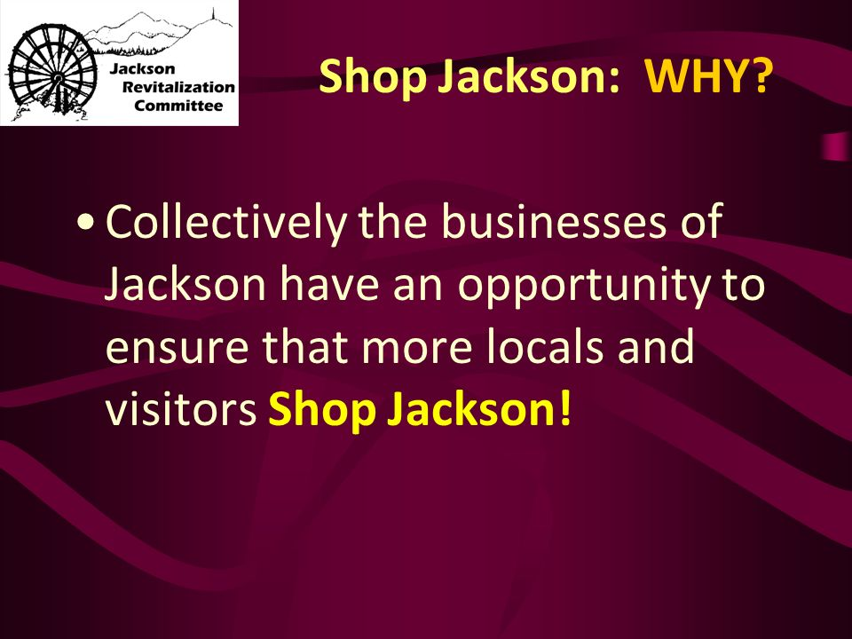 Shop Jackson: WHY? Collectively the businesses of Jackson have an opportunity to ensure that more locals and visitors Shop Jackson!