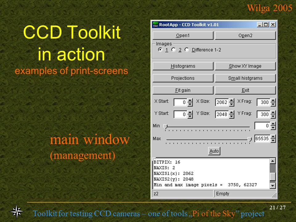 Toolkit for testing CCD cameras – one of tools Pi of the Sky project Wilga 2005 21 / 27 CCD Toolkit in action examples of print-screens main window (m