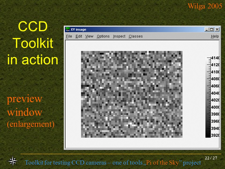 Toolkit for testing CCD cameras – one of tools Pi of the Sky project Wilga 2005 22 / 27 CCD Toolkit in action preview window (enlargement)