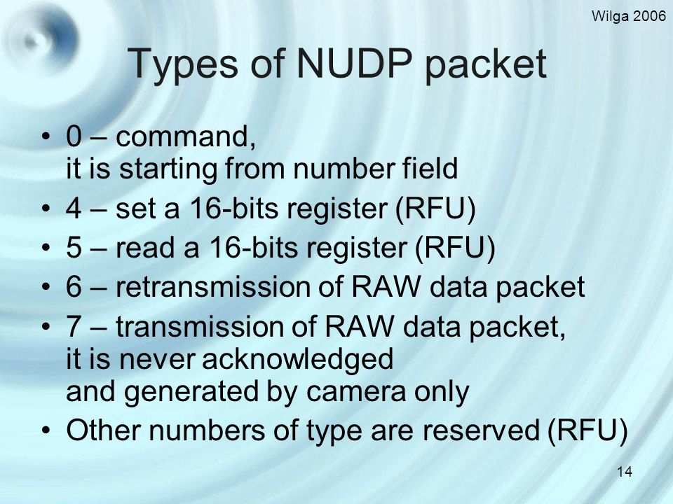Wilga 2006 14 Types of NUDP packet 0 – command, it is starting from number field 4 – set a 16-bits register (RFU) 5 – read a 16-bits register (RFU) 6 – retransmission of RAW data packet 7 – transmission of RAW data packet, it is never acknowledged and generated by camera only Other numbers of type are reserved (RFU)