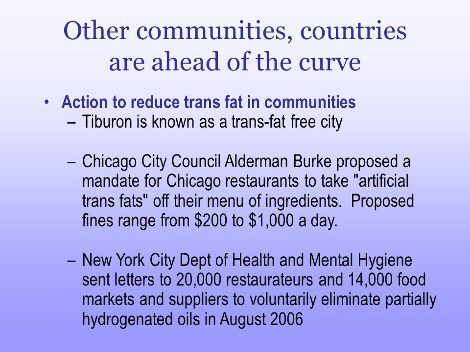 Other communities, countries are ahead of the curve Action to reduce trans fat in communities –Tiburon is known as a trans-fat free city –Chicago City