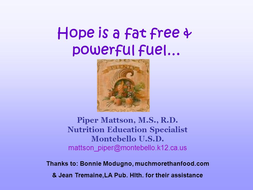 Hope is a fat free & powerful fuel… Thanks to: Bonnie Modugno, muchmorethanfood.com & Jean Tremaine,LA Pub. Hlth. for their assistance Piper Mattson,