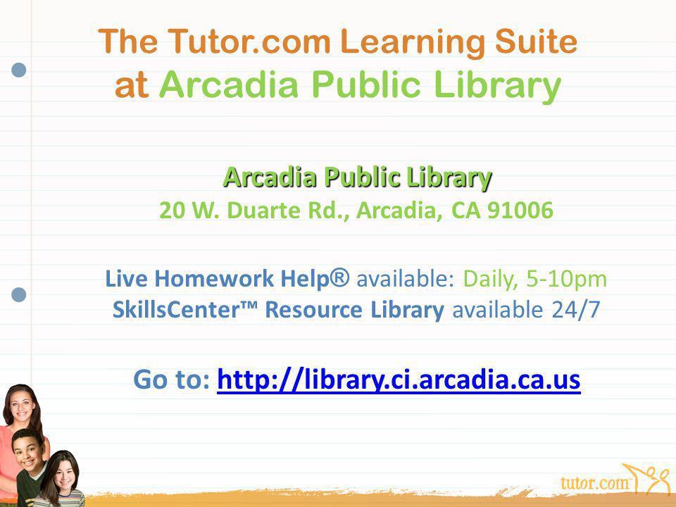 The Tutor.com Learning Suite at Arcadia Public Library Arcadia Public Library Arcadia Public Library 20 W. Duarte Rd., Arcadia, CA 91006 Live Homework