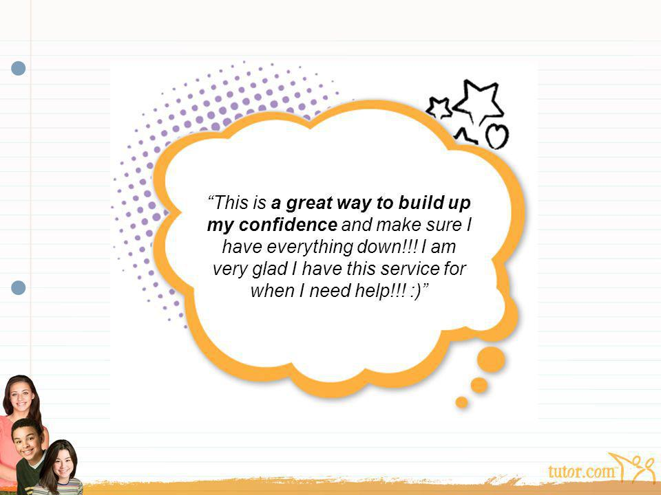This is a great way to build up my confidence and make sure I have everything down!!! I am very glad I have this service for when I need help!!! :)