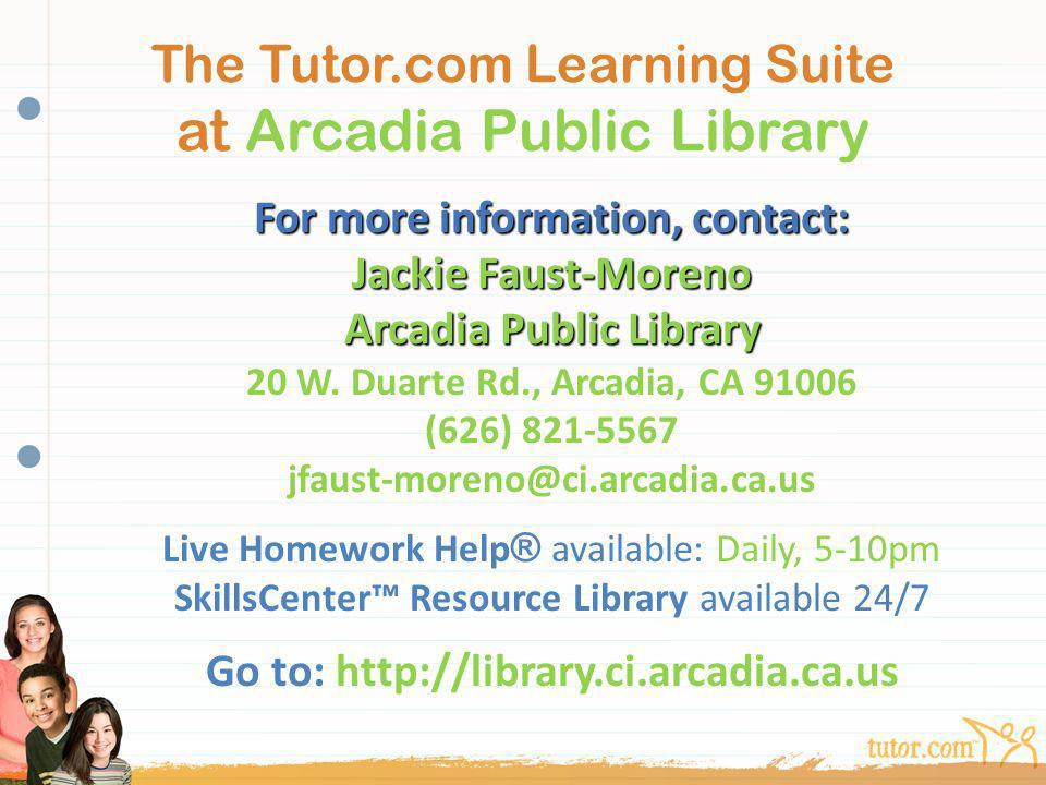 The Tutor.com Learning Suite at Arcadia Public Library For more information, contact: Jackie Faust-Moreno Arcadia Public Library Arcadia Public Librar