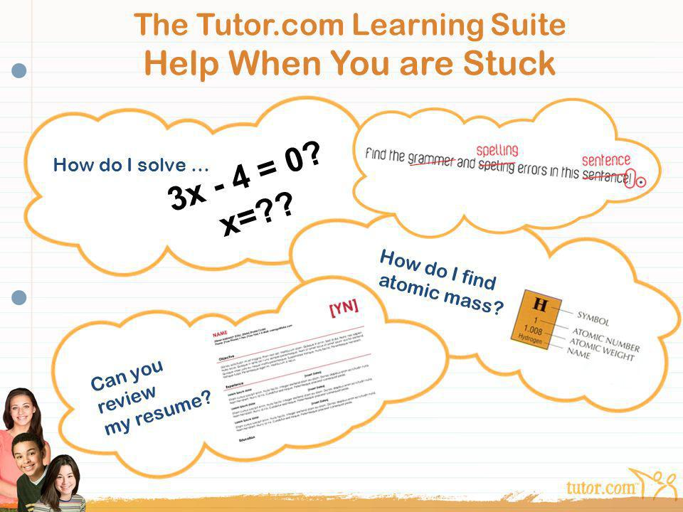 The Tutor.com Learning Suite Help When You are Stuck How do I solve … How do I find atomic mass? Can you review my resume? 3x - 4 = 0? x=??