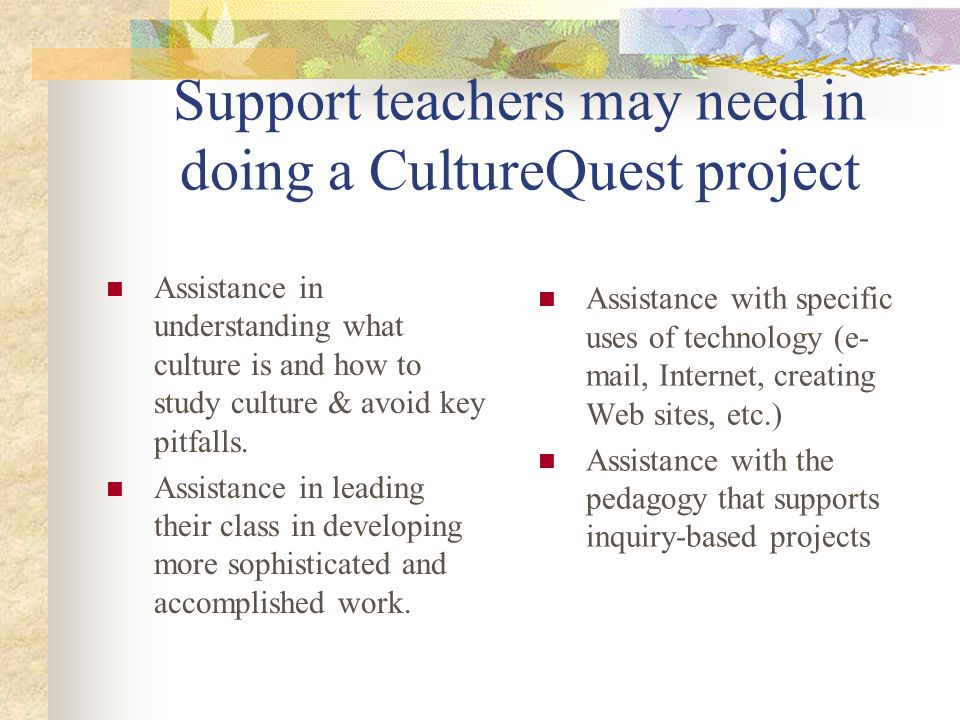 Support teachers may need in doing a CultureQuest project Assistance in understanding what culture is and how to study culture & avoid key pitfalls. A