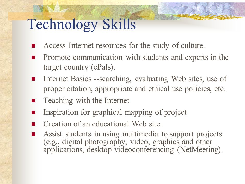 Technology Skills Access Internet resources for the study of culture. Promote communication with students and experts in the target country (ePals). I