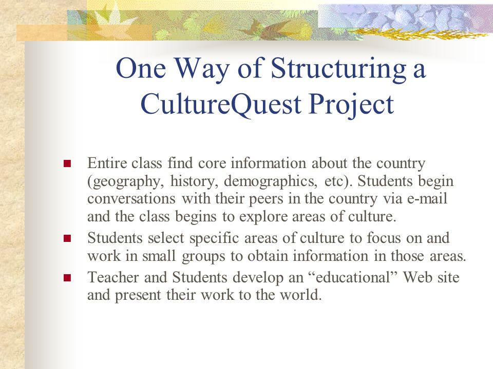 One Way of Structuring a CultureQuest Project Entire class find core information about the country (geography, history, demographics, etc). Students b