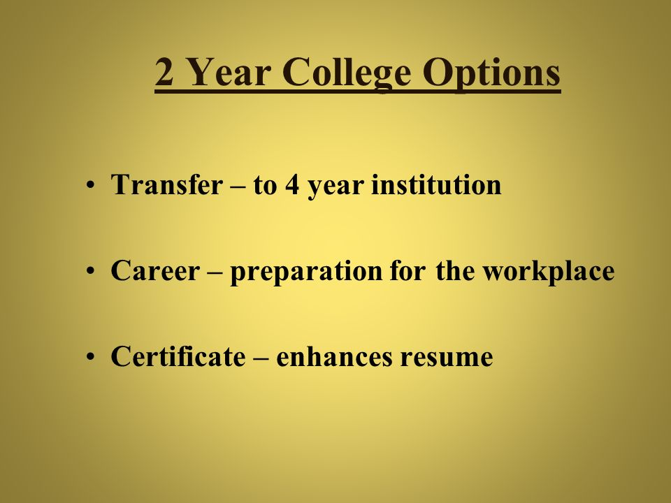 2 Year College Options Transfer – to 4 year institution Career – preparation for the workplace Certificate – enhances resume