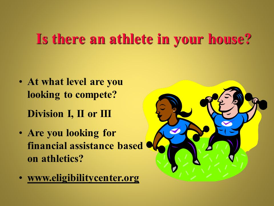 Is there an athlete in your house? At what level are you looking to compete? Division I, II or III Are you looking for financial assistance based on a