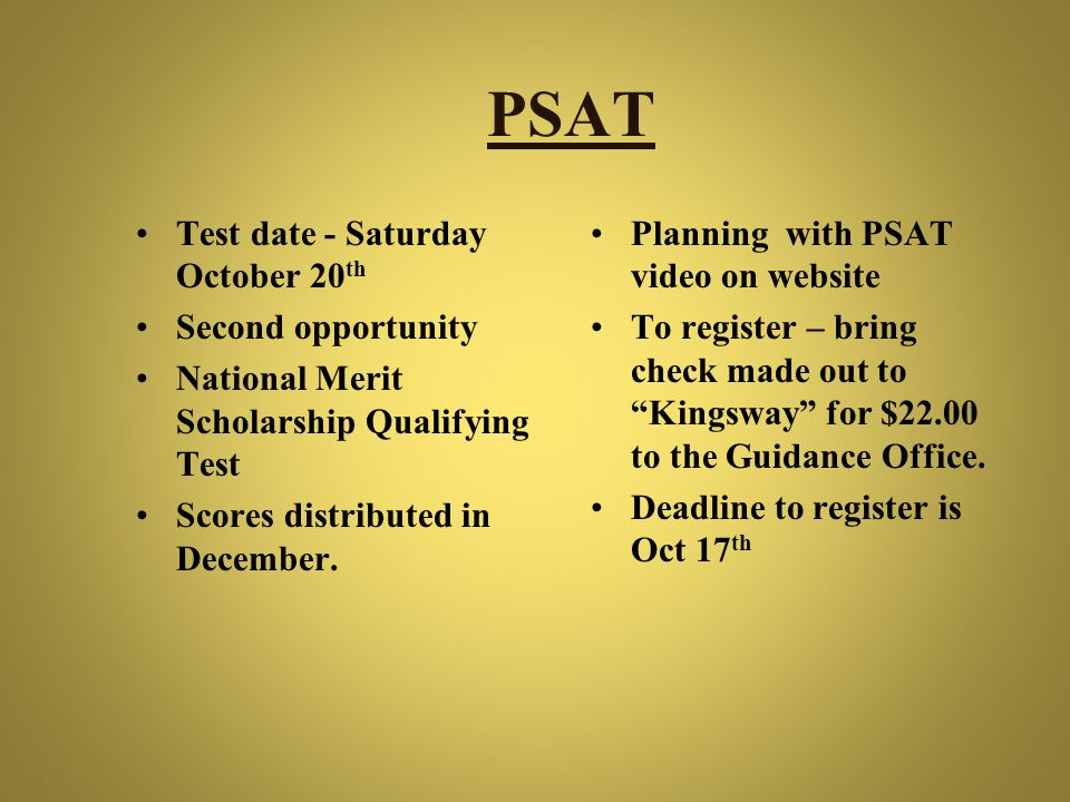 PSAT Test date - Saturday October 20 th Second opportunity National Merit Scholarship Qualifying Test Scores distributed in December. Planning with PS