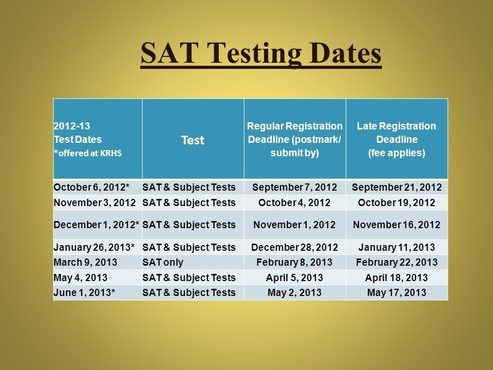 SAT Testing Dates 2012-13 Test Dates *offered at KRHS Test Regular Registration Deadline (postmark/ submit by) Late Registration Deadline (fee applies