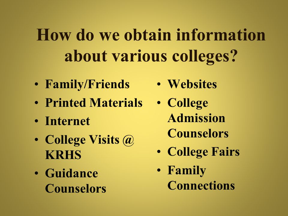 How do we obtain information about various colleges? Family/Friends Printed Materials Internet College Visits @ KRHS Guidance Counselors Websites Coll