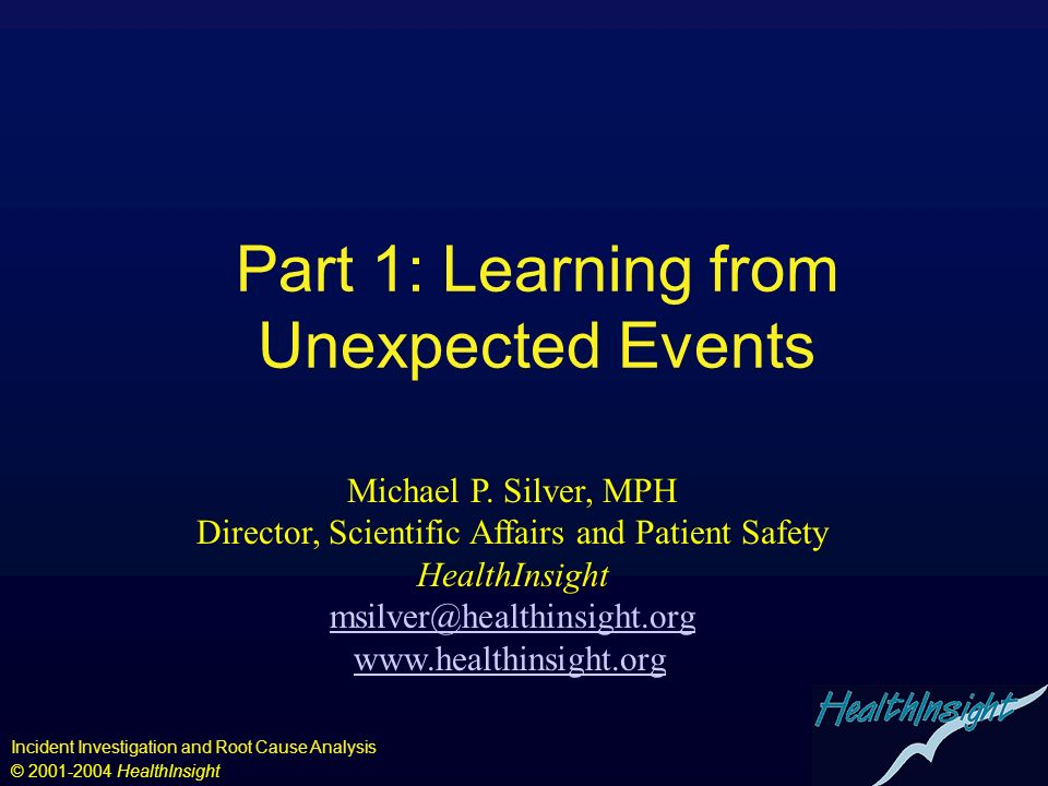 Incident Investigation and Root Cause Analysis © 2001-2004 HealthInsight Part 1: Learning from Unexpected Events Michael P. Silver, MPH Director, Scie