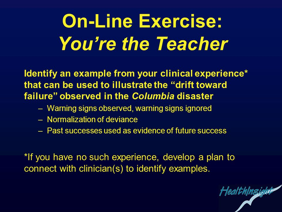 On-Line Exercise: Youre the Teacher Identify an example from your clinical experience* that can be used to illustrate the drift toward failure observe