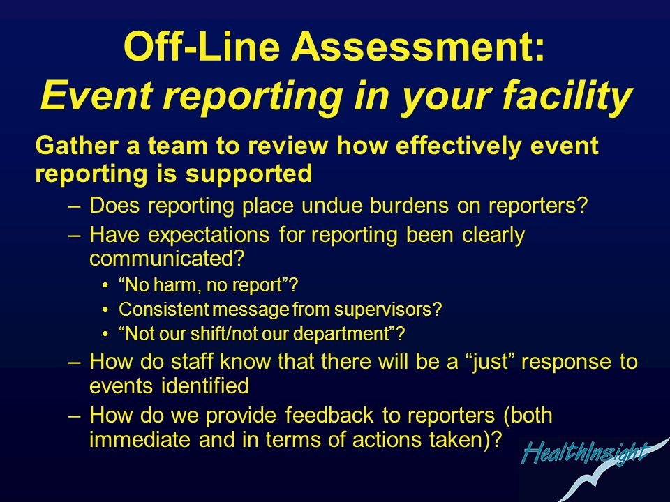 Off-Line Assessment: Event reporting in your facility Gather a team to review how effectively event reporting is supported –Does reporting place undue