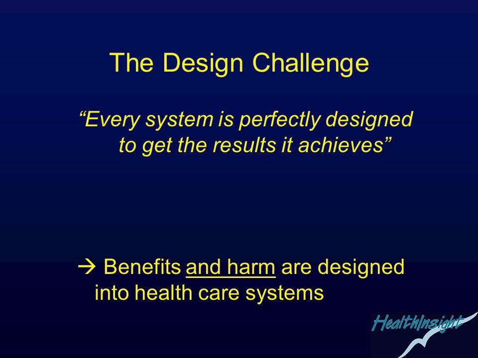 The Design Challenge Every system is perfectly designed to get the results it achieves Benefits and harm are designed into health care systems