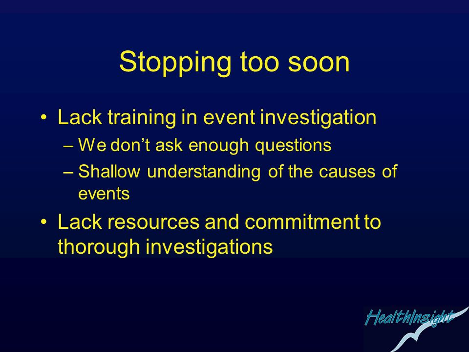 Stopping too soon Lack training in event investigation –We dont ask enough questions –Shallow understanding of the causes of events Lack resources and