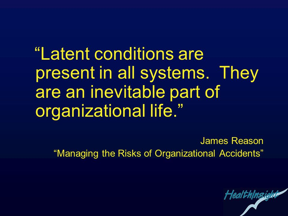 Latent conditions are present in all systems. They are an inevitable part of organizational life. James Reason Managing the Risks of Organizational Ac