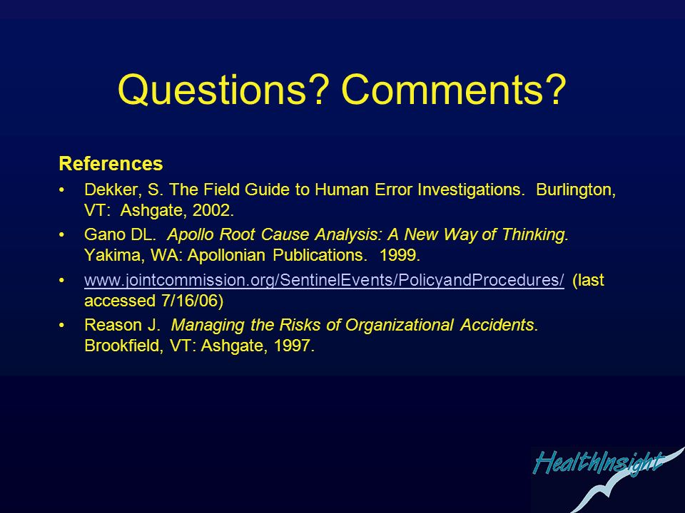 Questions? Comments? References Dekker, S. The Field Guide to Human Error Investigations. Burlington, VT: Ashgate, 2002. Gano DL. Apollo Root Cause An