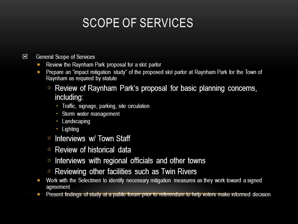 SCOPE OF SERVICES General Scope of Services Review the Raynham Park proposal for a slot parlor Prepare an impact mitigation study of the proposed slot