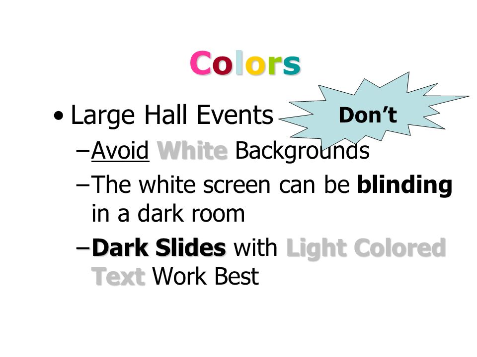 ColorsColorsColorsColors White on dark background should not be used if audience is more than 20 ft away. –This set of slides is a good example. –You
