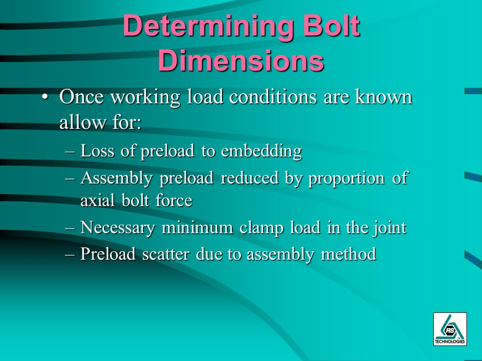 Determining Bolt Dimensions Once working load conditions are known allow for:Once working load conditions are known allow for: –Loss of preload to emb