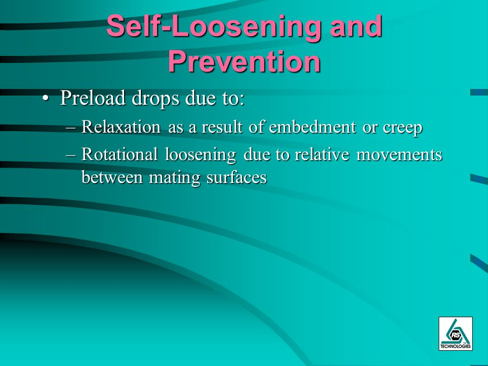 Self-Loosening and Prevention Preload drops due to:Preload drops due to: –Relaxation as a result of embedment or creep –Rotational loosening due to re