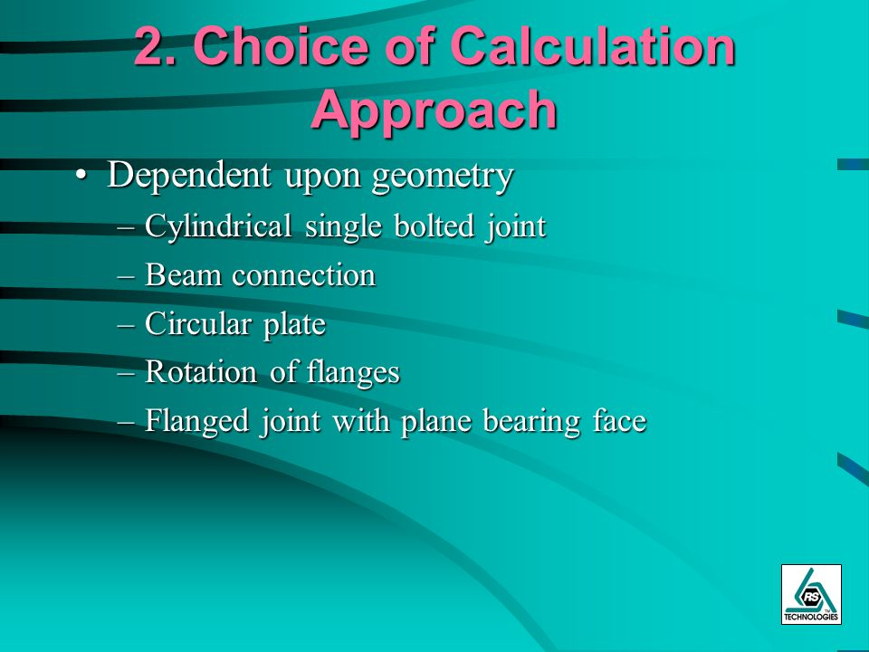 2. Choice of Calculation Approach Dependent upon geometryDependent upon geometry –Cylindrical single bolted joint –Beam connection –Circular plate –Ro