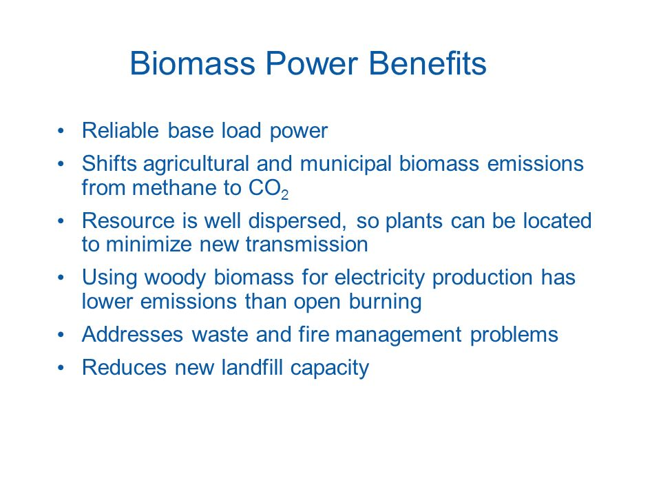 Biomass Power Benefits Reliable base load power Shifts agricultural and municipal biomass emissions from methane to CO 2 Resource is well dispersed, s