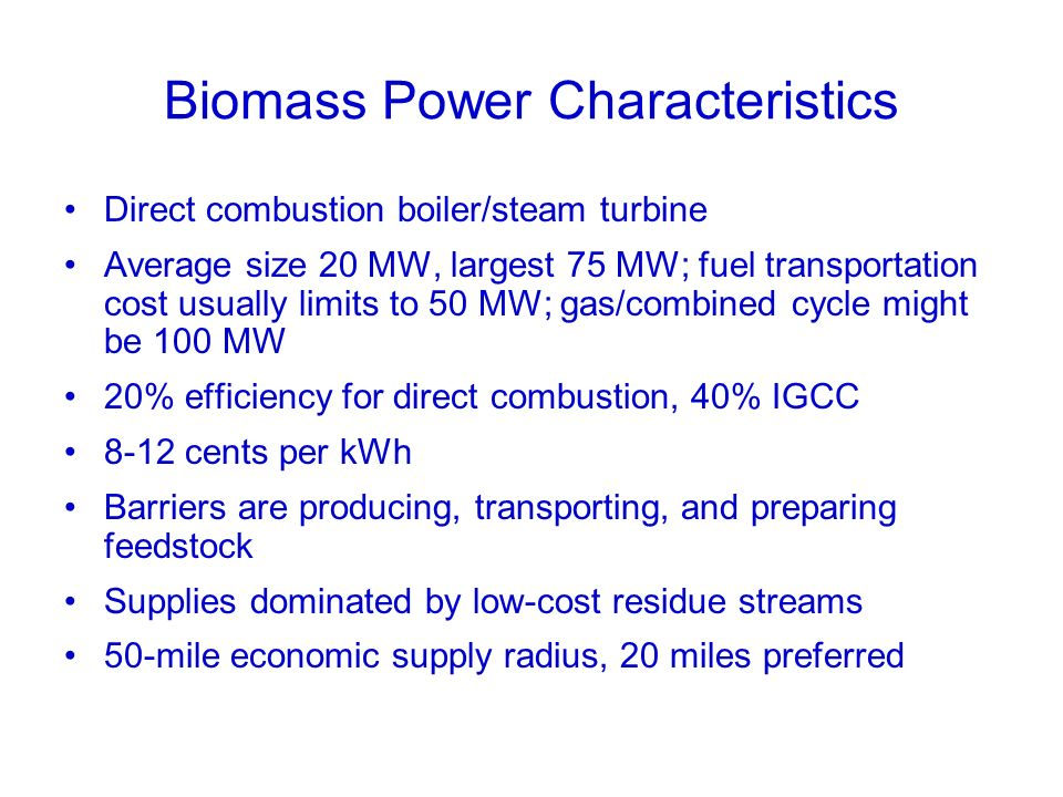 Biomass Power Characteristics Direct combustion boiler/steam turbine Average size 20 MW, largest 75 MW; fuel transportation cost usually limits to 50