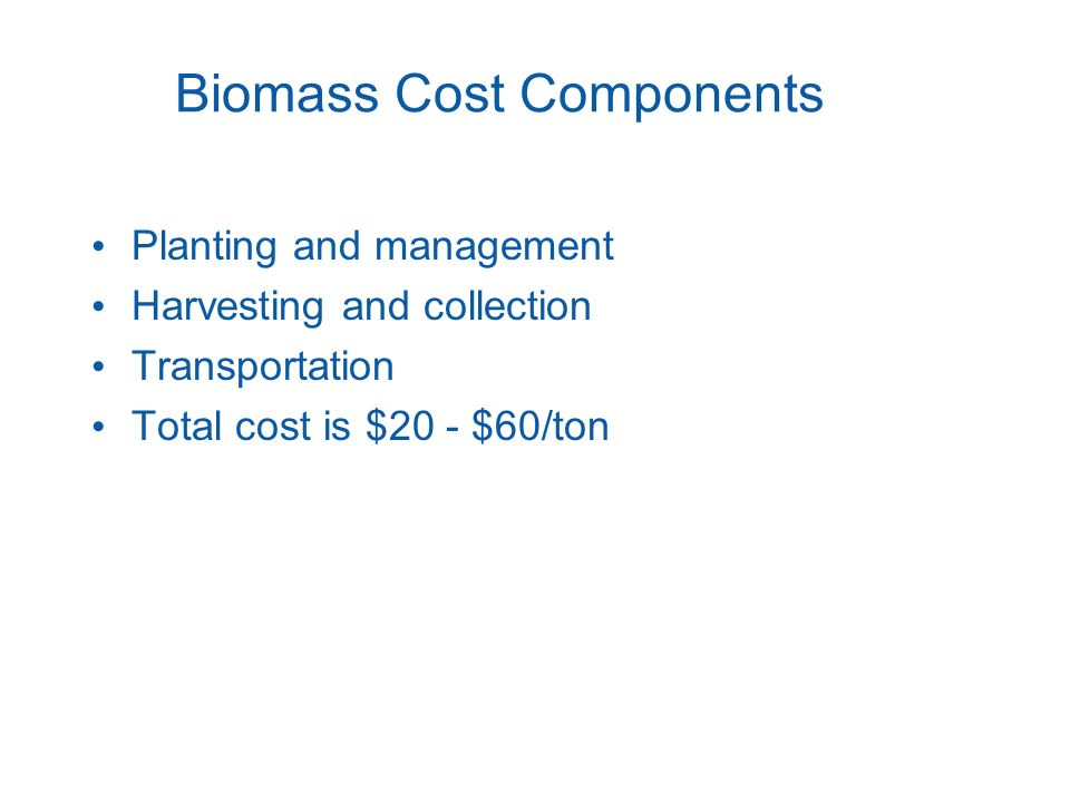 Biomass Cost Components Planting and management Harvesting and collection Transportation Total cost is $20 - $60/ton