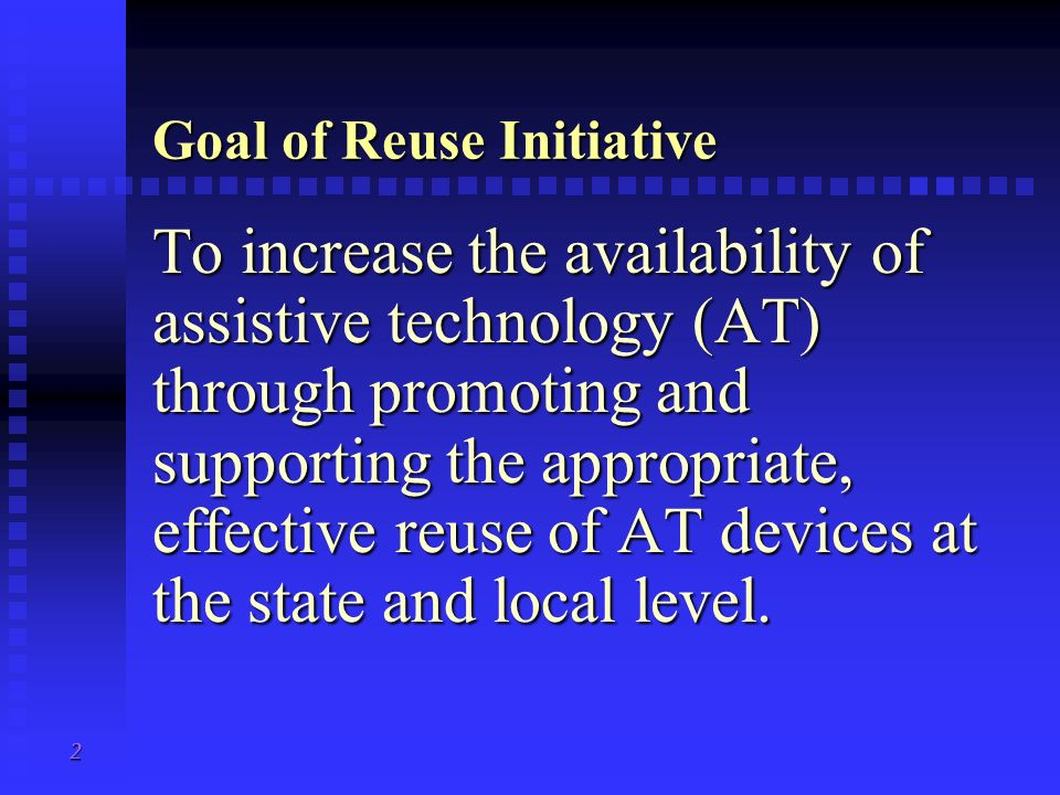 2 Goal of Reuse Initiative To increase the availability of assistive technology (AT) through promoting and supporting the appropriate, effective reuse of AT devices at the state and local level.