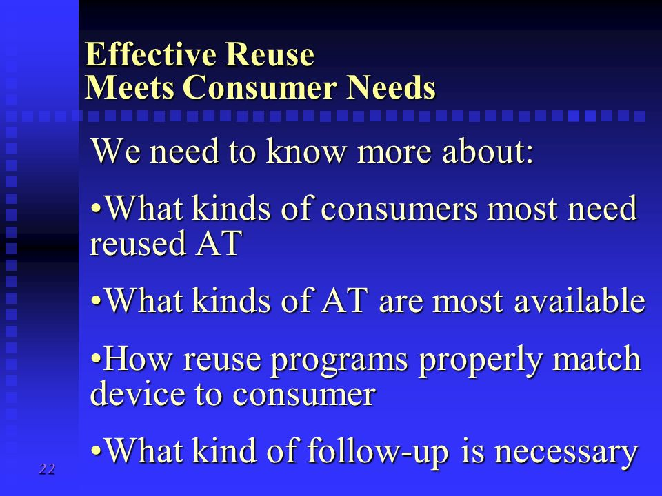 21 What Is Effective Reuse? Effective reuse: Meets the needs of consumersMeets the needs of consumers Produces cost savingsProduces cost savings Is su