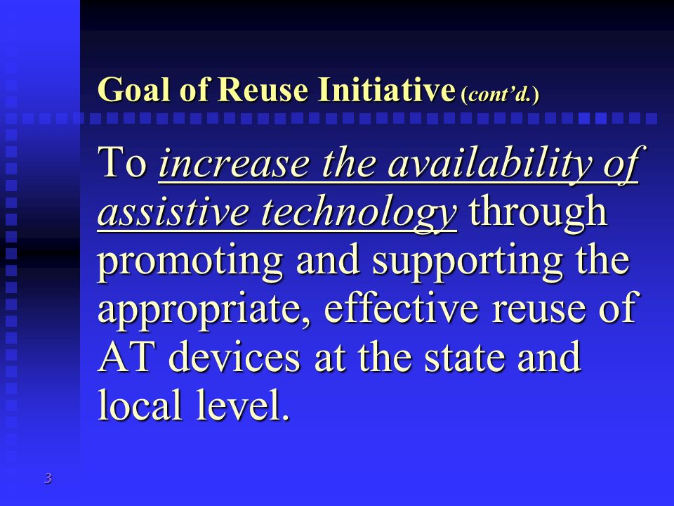 2 Goal of Reuse Initiative To increase the availability of assistive technology (AT) through promoting and supporting the appropriate, effective reuse
