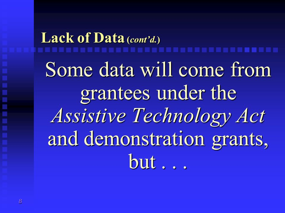 8 Lack of Data (contd.) Some data will come from grantees under the Assistive Technology Act and demonstration grants, but...