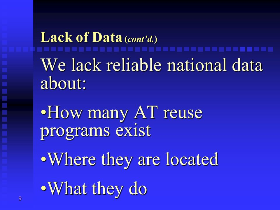 9 Lack of Data (contd.) We lack reliable national data about: How many AT reuse programs existHow many AT reuse programs exist Where they are locatedWhere they are located What they doWhat they do