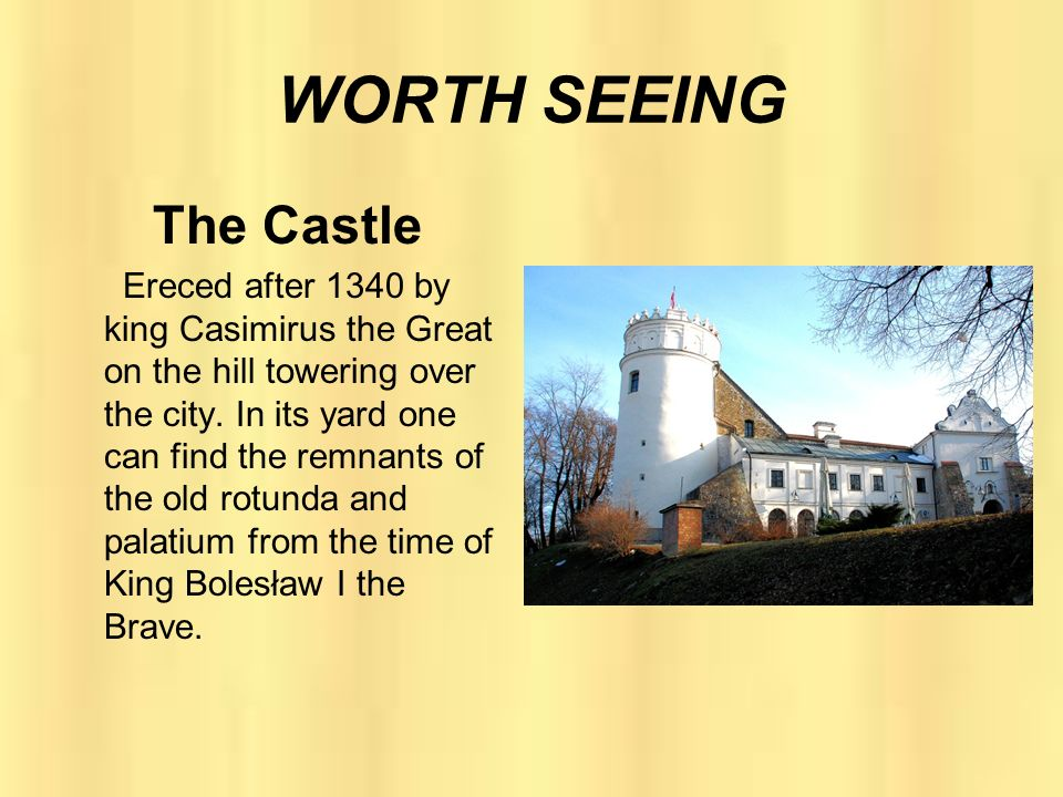 WORTH SEEING The Castle Ereced after 1340 by king Casimirus the Great on the hill towering over the city. In its yard one can find the remnants of the
