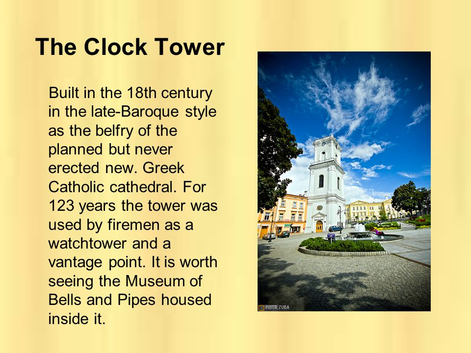 The Clock Tower Built in the 18th century in the late-Baroque style as the belfry of the planned but never erected new. Greek Catholic cathedral. For