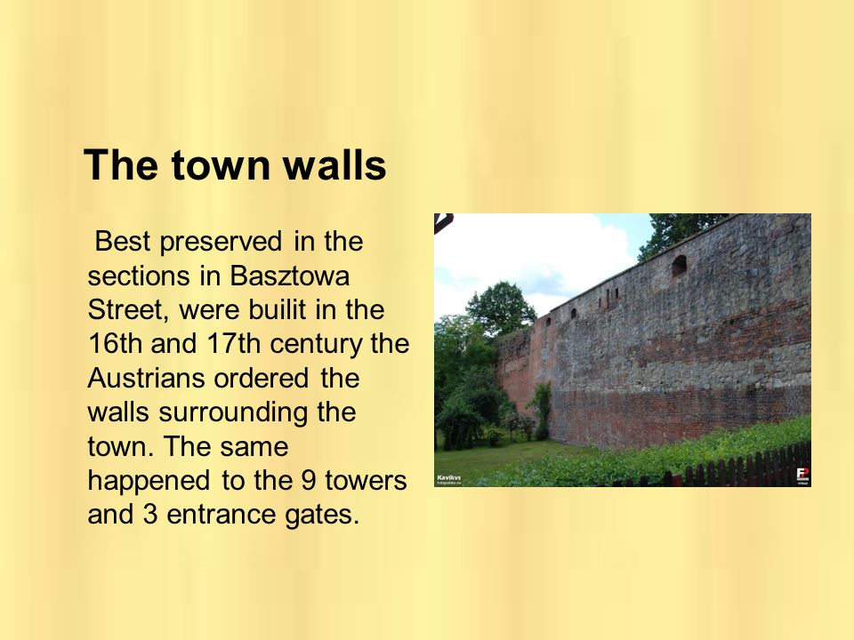 The town walls Best preserved in the sections in Basztowa Street, were builit in the 16th and 17th century the Austrians ordered the walls surrounding