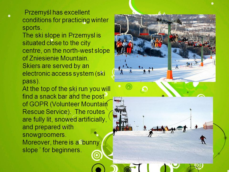 Przemyśl has excellent conditions for practicing winter sports. The ski slope in Przemysl is situated close to the city centre, on the north-west slop
