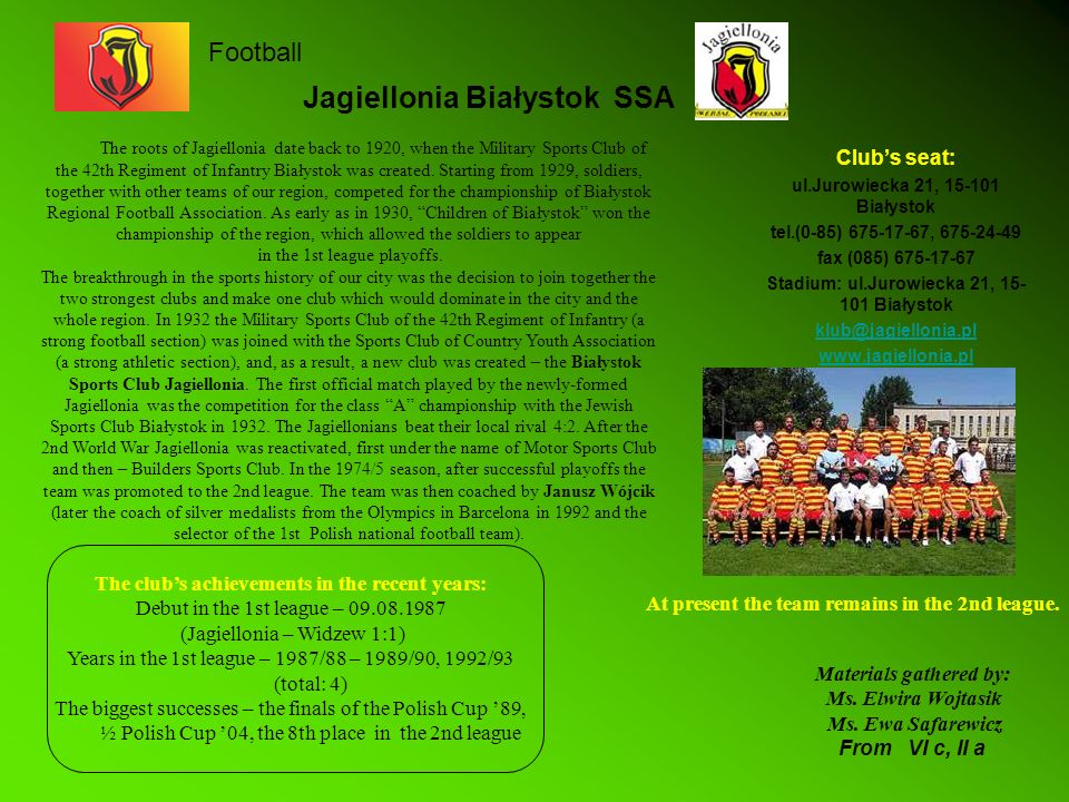 Jagiellonia Białystok SSA Clubs seat: ul.Jurowiecka 21, 15-101 Białystok tel.(0-85) 675-17-67, 675-24-49 fax (085) 675-17-67 Stadium: ul.Jurowiecka 21, 15- 101 Białystok klub@jagiellonia.pl www.jagiellonia.pl The roots of Jagiellonia date back to 1920, when the Military Sports Club of the 42th Regiment of Infantry Białystok was created.