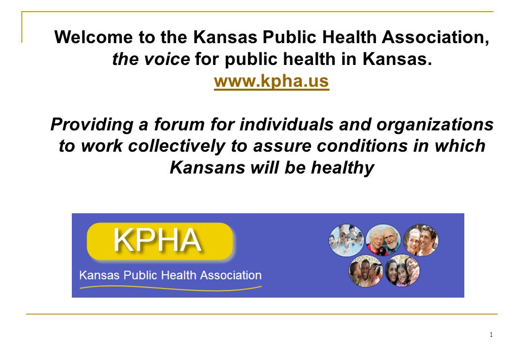 1 Welcome to the Kansas Public Health Association, the voice for public health in Kansas. www.kpha.us Providing a forum for individuals and organizati